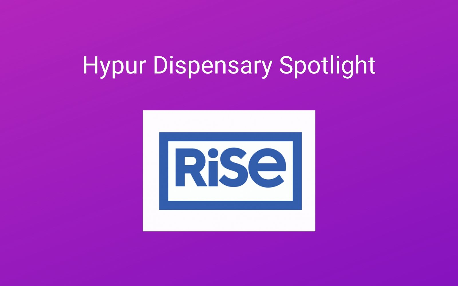 Hypur Partner Spotlight: Rise Dispensaries